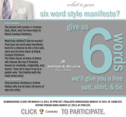 rize Details The winner will receive 1 Custom Suit, Shirt, and Tie from Astor & Black Custom Clothiers. Contest Instructions Want free clothes? Got six words? Post your six word style manifesto here for a chance to win a free suit, shirt and tie from Astor & Black Custom Clothiers. The Style Gurus at Astor & Black will choose the top 5 finalists based on creativity, originality, and humor. Then we'll open it up to a public vote. The finalist with the most votes wins! Prize Eligibility Only persons residing in United States who are at least 18 years of age can enter. Contest Starts February 24, 2011 @ 09:00 am (EST) Contest Ends March 11, 2011 @ 05:00 pm (EST)