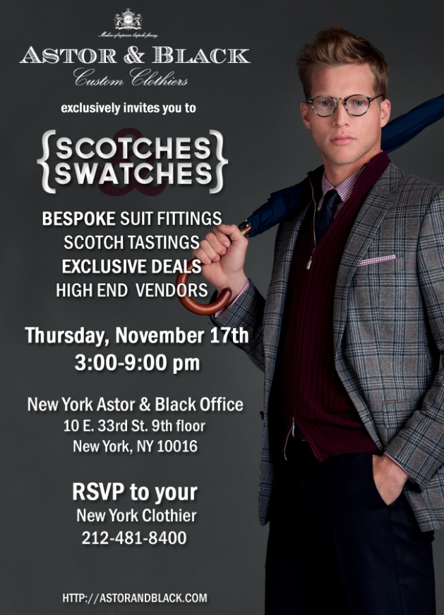Astor & Black Custom Clothiers exclusively invites you to Scotches & Swatches. Bespoke suit  fittings, exclusive deals, high end vendors. Thursday November 17th, 3:00-9:00pm. New York Astor & Black Office 10 E 33rd St. 9th Floor. New York, NY 10016. RSVP to your New York Clothier. 212-481-8400.